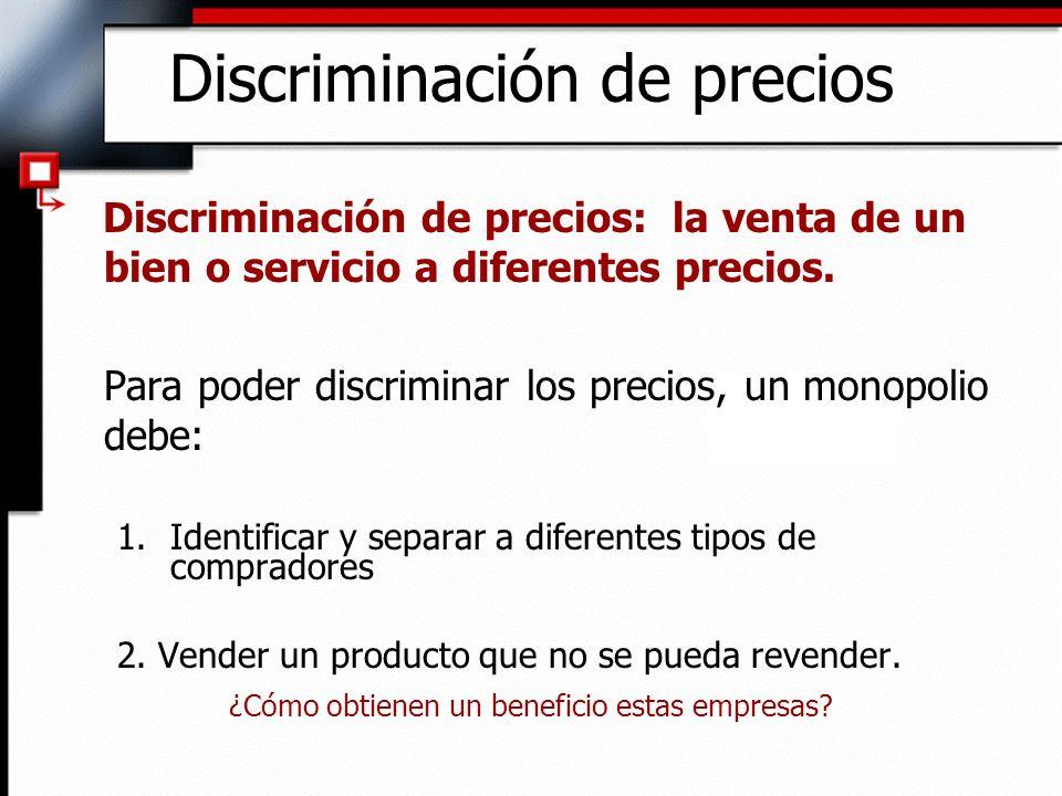 Discriminación de precios Discriminación de precios: la venta de un bien o servicio a diferentes precios. Para poder discriminar los precios, un monop