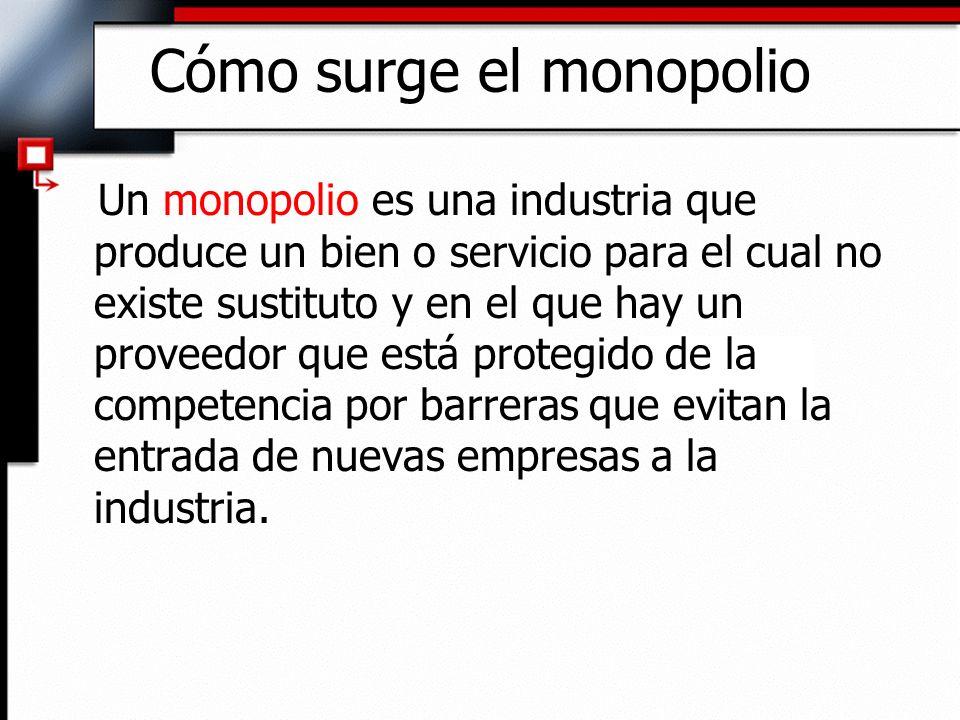 Cómo surge el monopolio Un monopolio es una industria que produce un bien o servicio para el cual no existe sustituto y en el que hay un proveedor que