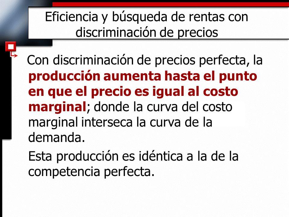 Eficiencia y búsqueda de rentas con discriminación de precios Con discriminación de precios perfecta, la producción aumenta hasta el punto en que el p