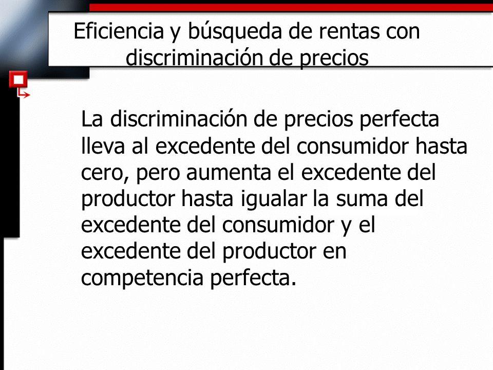 Eficiencia y búsqueda de rentas con discriminación de precios La discriminación de precios perfecta lleva al excedente del consumidor hasta cero, pero