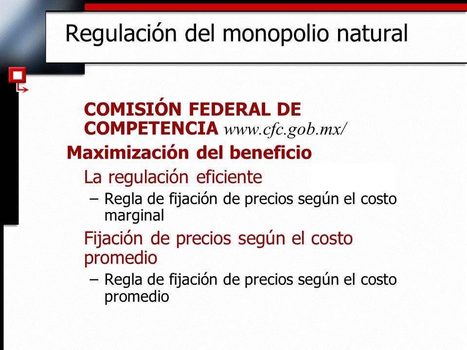 Regulación del monopolio natural COMISIÓN FEDERAL DE COMPETENCIA www.cfc.gob.mx/ Maximización del beneficio La regulación eficiente –Regla de fijación