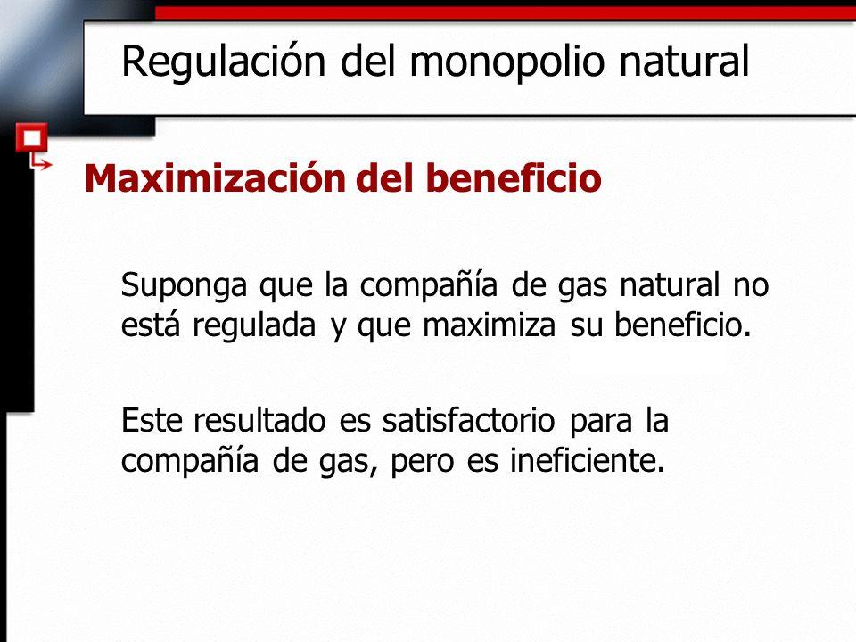 Regulación del monopolio natural Maximización del beneficio Suponga que la compañía de gas natural no está regulada y que maximiza su beneficio. Este