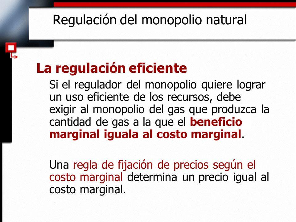 Regulación del monopolio natural La regulación eficiente Si el regulador del monopolio quiere lograr un uso eficiente de los recursos, debe exigir al