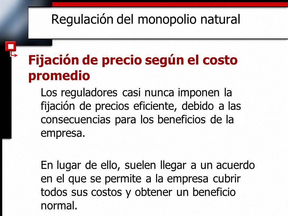 Regulación del monopolio natural Fijación de precio según el costo promedio Los reguladores casi nunca imponen la fijación de precios eficiente, debid