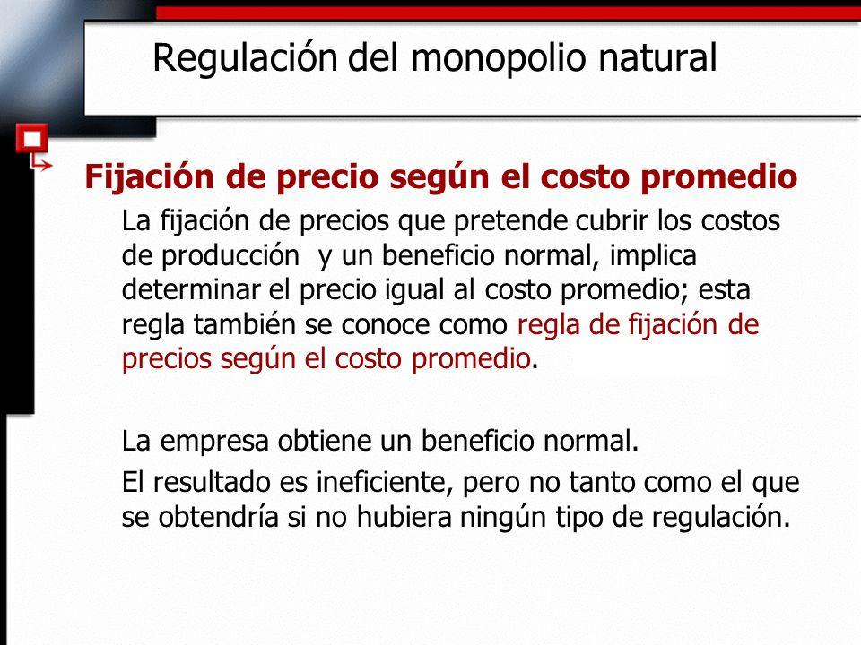 Regulación del monopolio natural Fijación de precio según el costo promedio La fijación de precios que pretende cubrir los costos de producción y un b