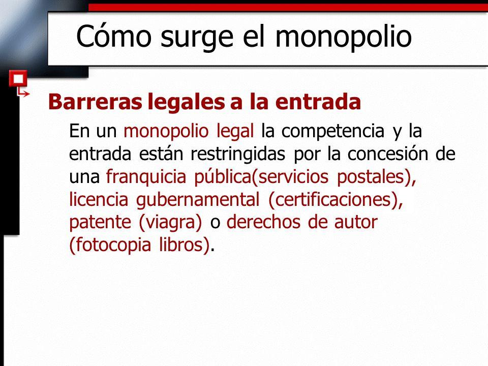 Cómo surge el monopolio Barreras legales a la entrada En un monopolio legal la competencia y la entrada están restringidas por la concesión de una fra
