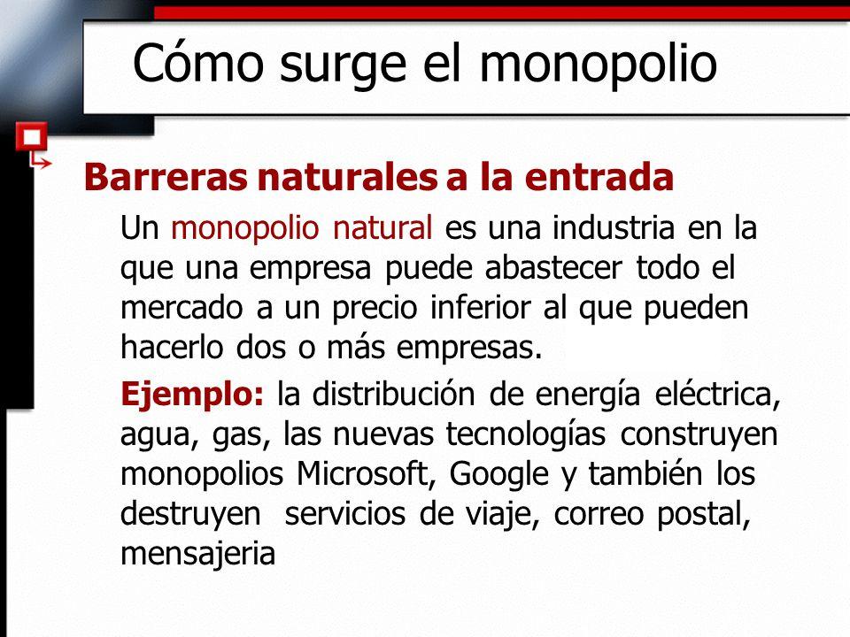 Cómo surge el monopolio Barreras naturales a la entrada Un monopolio natural es una industria en la que una empresa puede abastecer todo el mercado a
