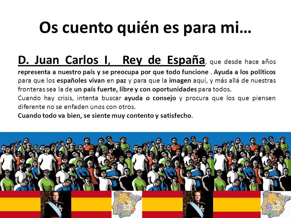 Os cuento quién es para mi… D. Juan Carlos I, Rey de España, que desde hace años representa a nuestro país y se preocupa por que todo funcione. Ayuda
