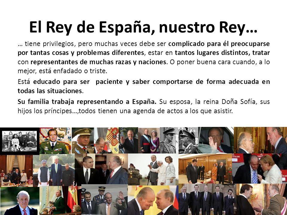 El Rey de España, nuestro Rey… … tiene privilegios, pero muchas veces debe ser complicado para él preocuparse por tantas cosas y problemas diferentes, estar en tantos lugares distintos, tratar con representantes de muchas razas y naciones.