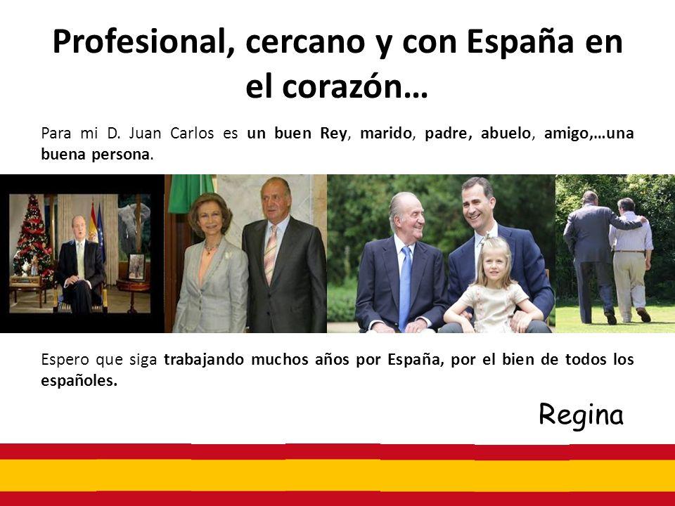 Profesional, cercano y con España en el corazón… Para mi D. Juan Carlos es un buen Rey, marido, padre, abuelo, amigo,…una buena persona. Espero que si