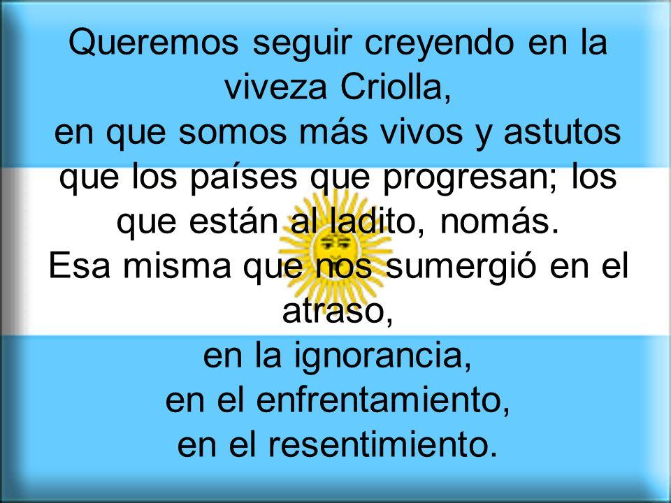 Queremos seguir creyendo en la viveza Criolla, en que somos más vivos y astutos que los países que progresan; los que están al ladito, nomás.