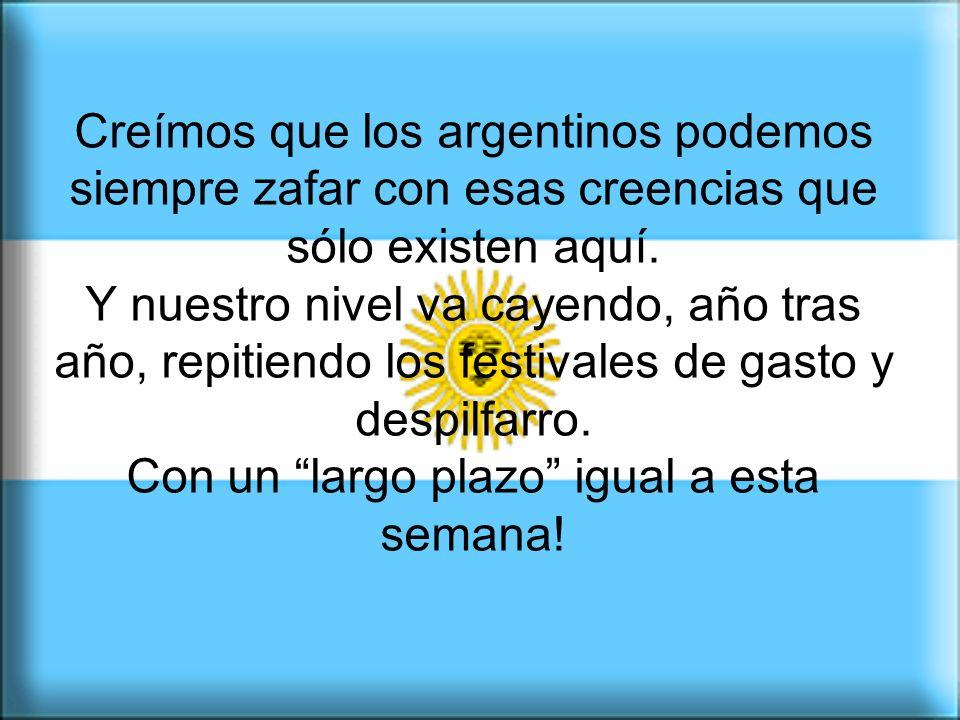 Creímos que los argentinos podemos siempre zafar con esas creencias que sólo existen aquí.