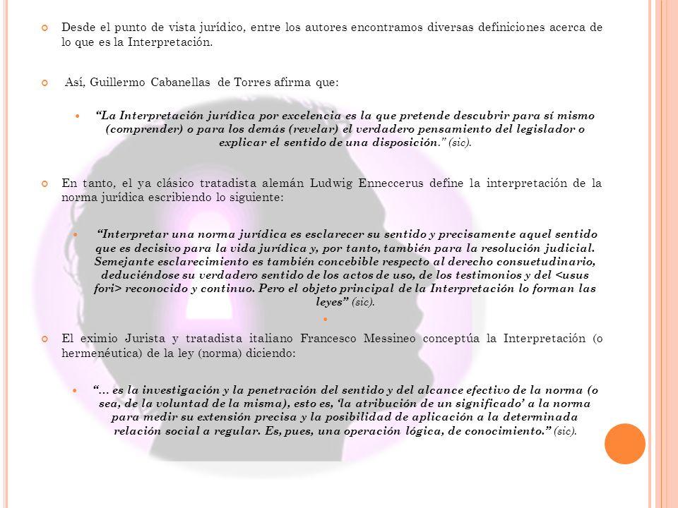 Desde el punto de vista jurídico, entre los autores encontramos diversas definiciones acerca de lo que es la Interpretación. Así, Guillermo Cabanellas
