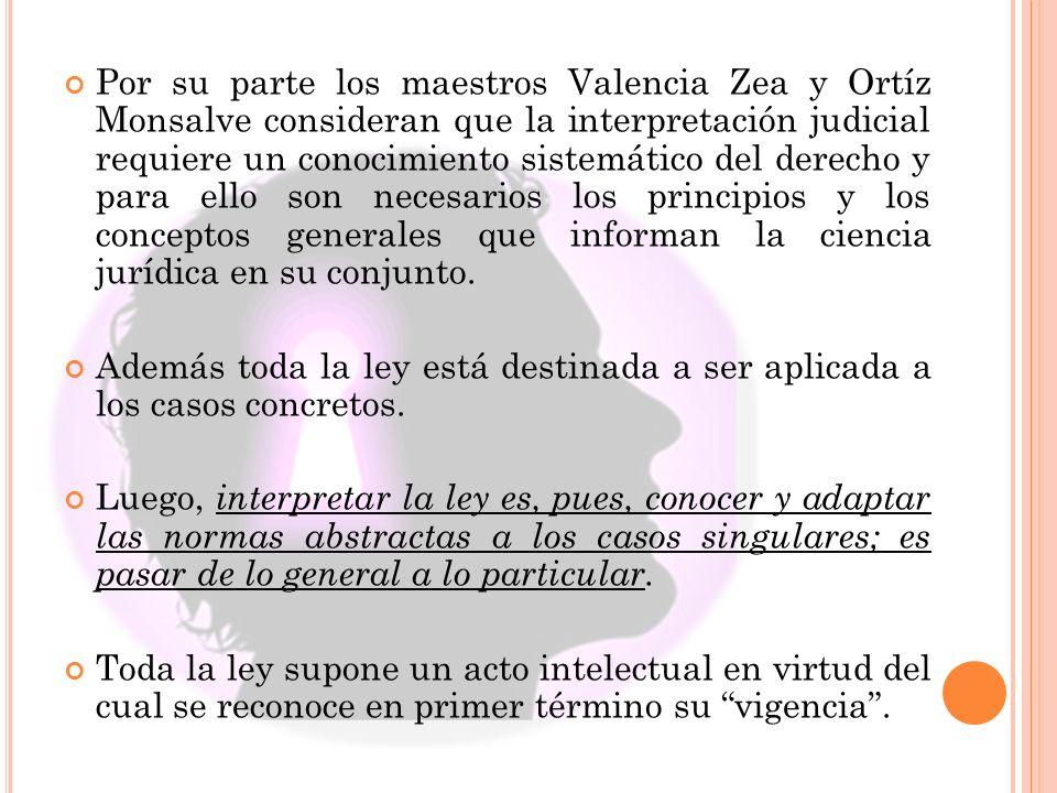 Por su parte los maestros Valencia Zea y Ortíz Monsalve consideran que la interpretación judicial requiere un conocimiento sistemático del derecho y para ello son necesarios los principios y los conceptos generales que informan la ciencia jurídica en su conjunto.