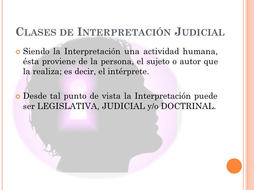C LASES DE I NTERPRETACIÓN J UDICIAL Siendo la Interpretación una actividad humana, ésta proviene de la persona, el sujeto o autor que la realiza; es decir, el intérprete.