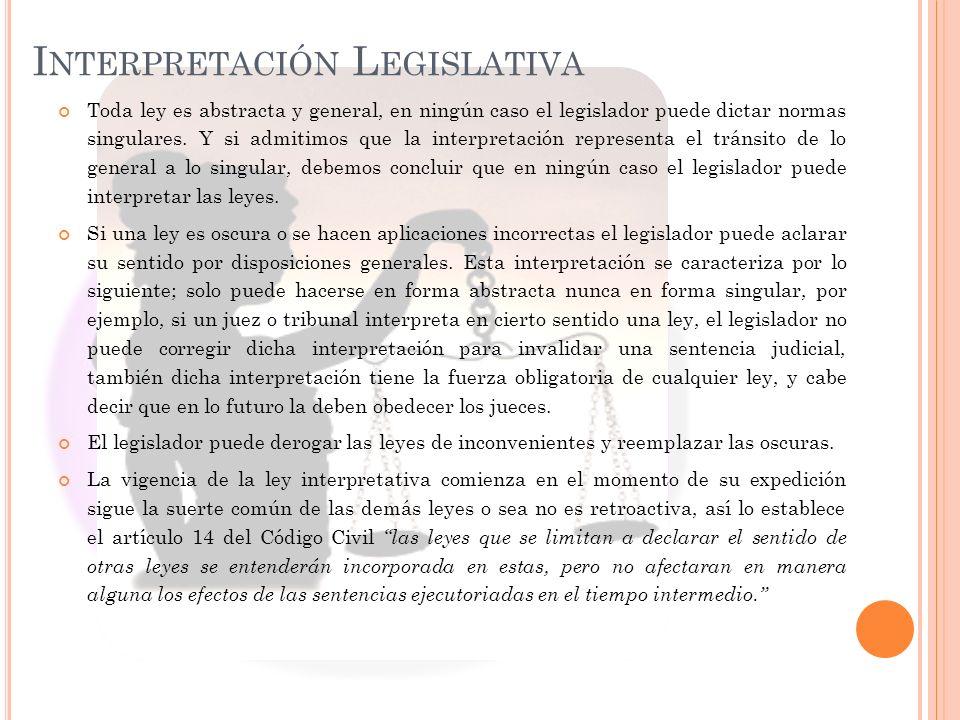 I NTERPRETACIÓN L EGISLATIVA Toda ley es abstracta y general, en ningún caso el legislador puede dictar normas singulares. Y si admitimos que la inter