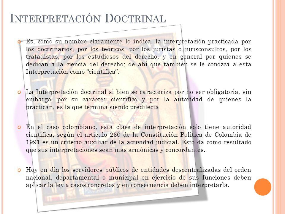 I NTERPRETACIÓN D OCTRINAL Es, como su nombre claramente lo indica, la interpretación practicada por los doctrinarios, por los teóricos, por los juris