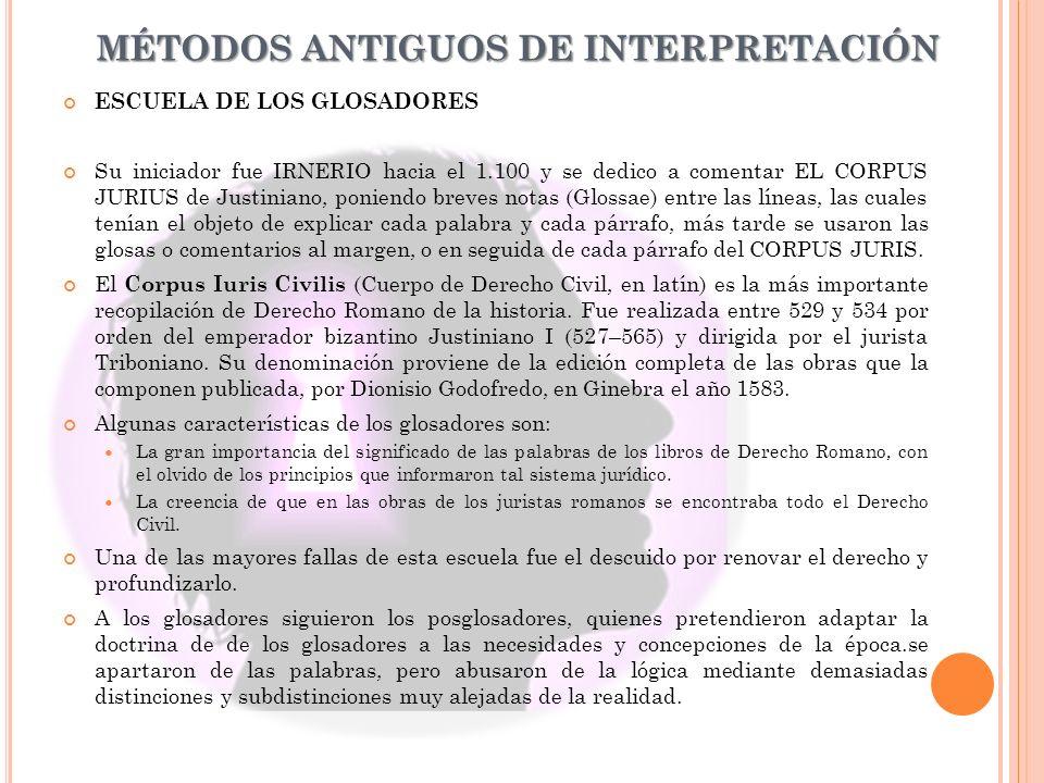 MÉTODOS ANTIGUOS DE INTERPRETACIÓN ESCUELA DE LOS GLOSADORES Su iniciador fue IRNERIO hacia el 1.100 y se dedico a comentar EL CORPUS JURIUS de Justin