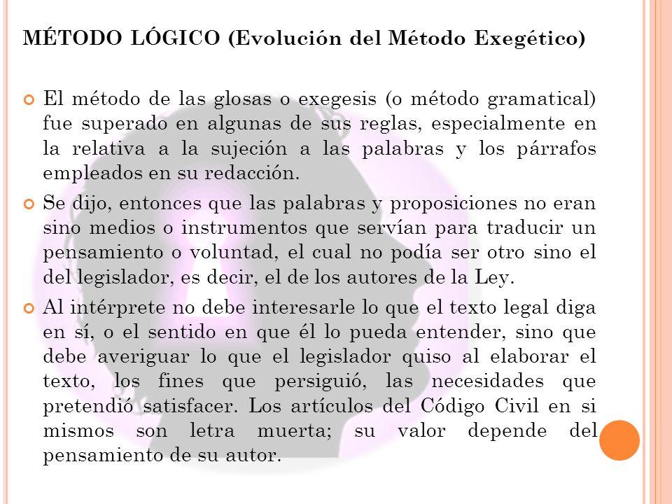 MÉTODO LÓGICO (Evolución del Método Exegético) El método de las glosas o exegesis (o método gramatical) fue superado en algunas de sus reglas, especialmente en la relativa a la sujeción a las palabras y los párrafos empleados en su redacción.