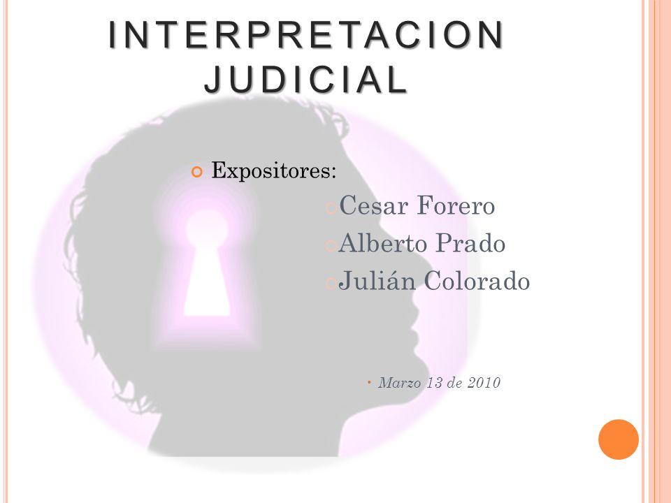 INTERPRETACION JUDICIAL Expositores: Cesar Forero Alberto Prado Julián Colorado Marzo 13 de 2010