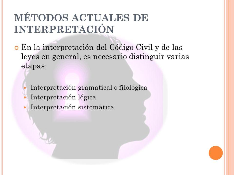 MÉTODOS ACTUALES DE INTERPRETACIÓN En la interpretación del Código Civil y de las leyes en general, es necesario distinguir varias etapas: Interpretación gramatical o filológica Interpretación lógica Interpretación sistemática
