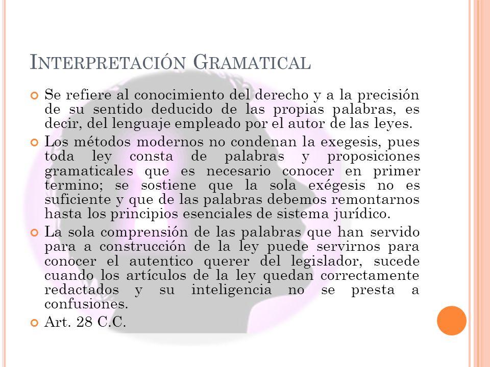 I NTERPRETACIÓN G RAMATICAL Se refiere al conocimiento del derecho y a la precisión de su sentido deducido de las propias palabras, es decir, del lenguaje empleado por el autor de las leyes.