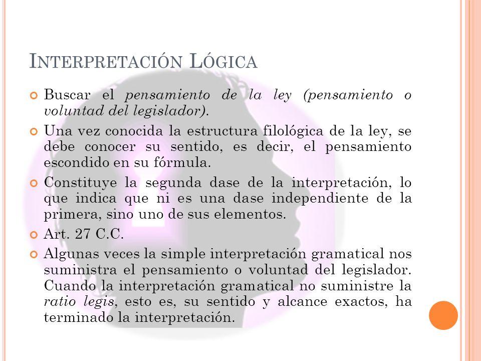 I NTERPRETACIÓN L ÓGICA Buscar el pensamiento de la ley (pensamiento o voluntad del legislador). Una vez conocida la estructura filológica de la ley,
