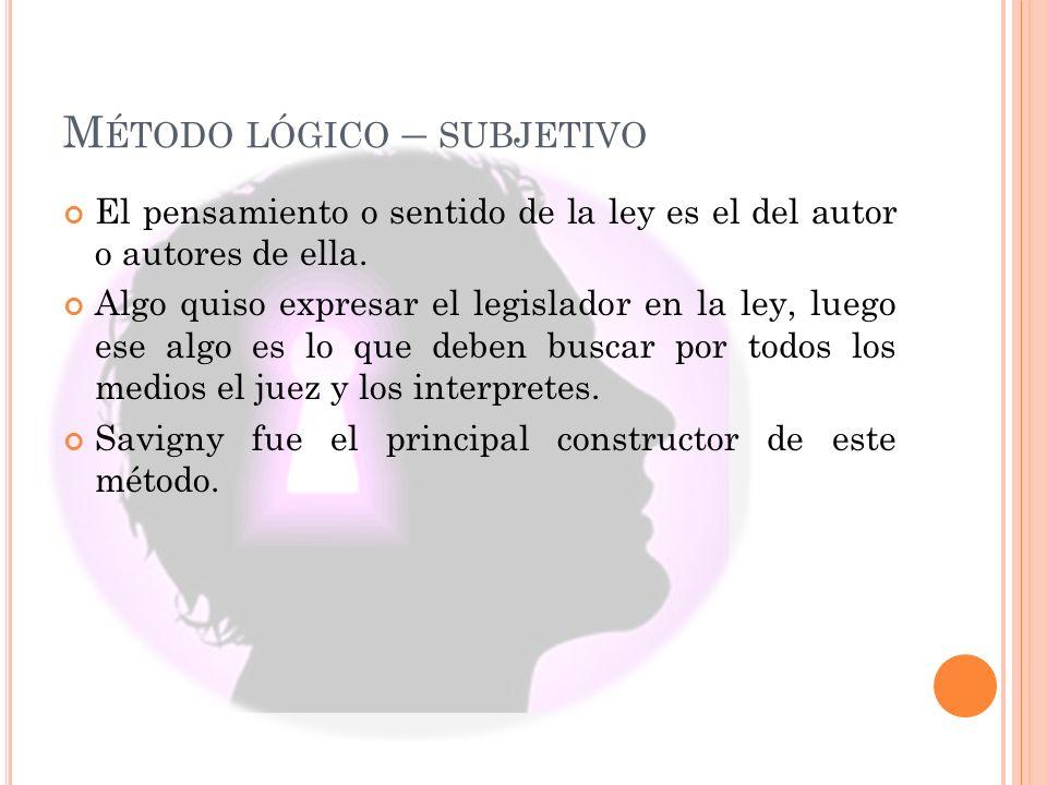 M ÉTODO LÓGICO – SUBJETIVO El pensamiento o sentido de la ley es el del autor o autores de ella. Algo quiso expresar el legislador en la ley, luego es