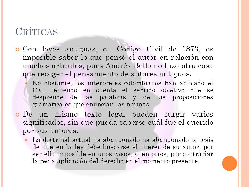 C RÍTICAS Con leyes antiguas, ej. Código Civil de 1873, es imposible saber lo que pensó el autor en relación con muchos artículos, pues Andrés Bello n