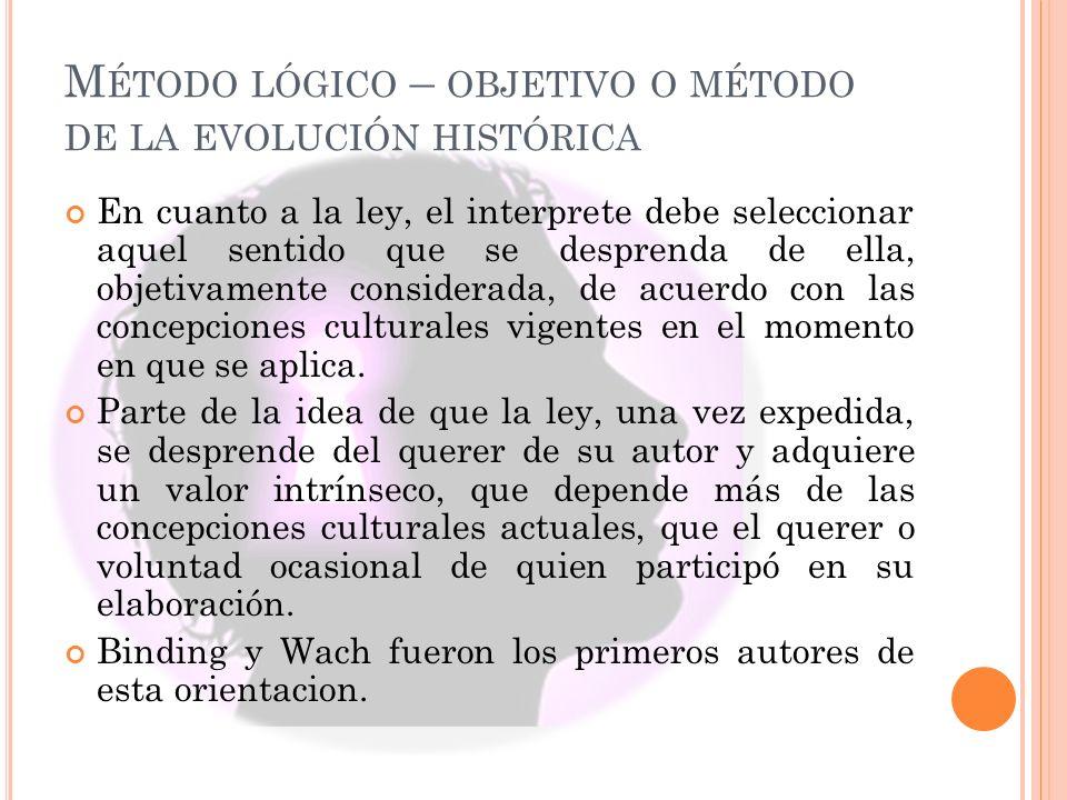 M ÉTODO LÓGICO – OBJETIVO O MÉTODO DE LA EVOLUCIÓN HISTÓRICA En cuanto a la ley, el interprete debe seleccionar aquel sentido que se desprenda de ella