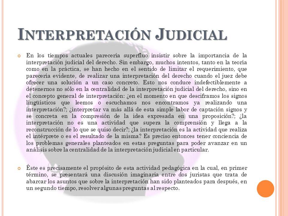 I NTERPRETACIÓN J UDICIAL En los tiempos actuales parecería superfluo insistir sobre la importancia de la interpretación judicial del derecho. Sin emb