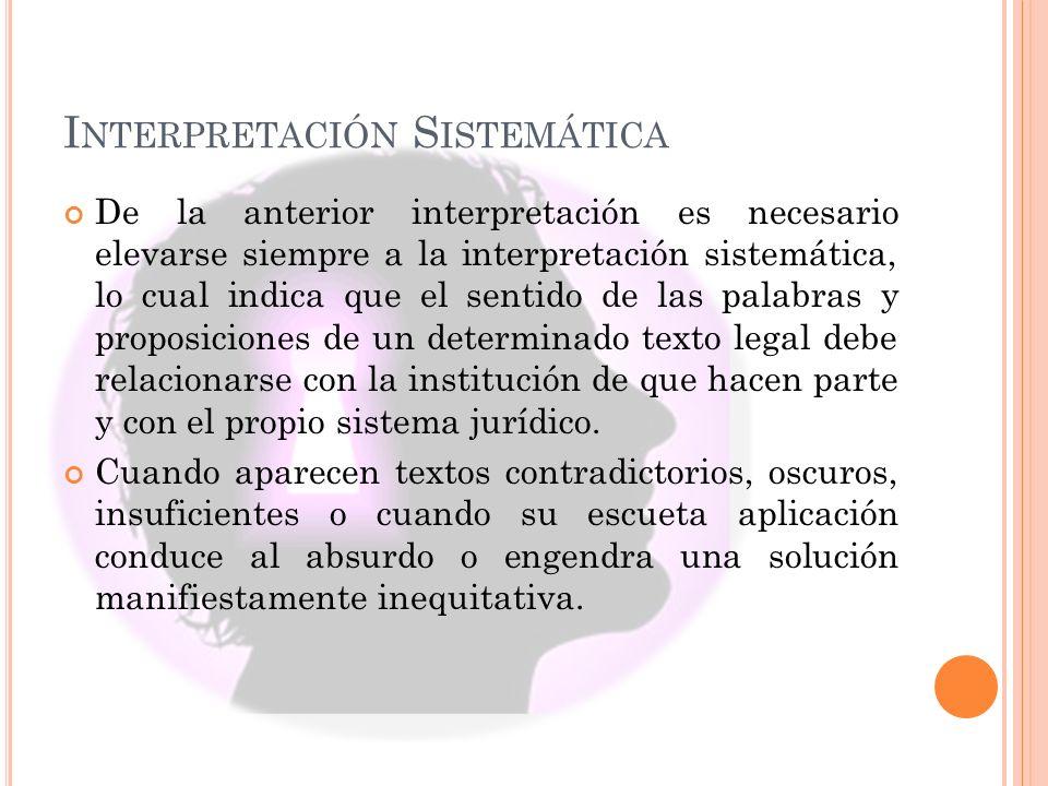 I NTERPRETACIÓN S ISTEMÁTICA De la anterior interpretación es necesario elevarse siempre a la interpretación sistemática, lo cual indica que el sentid