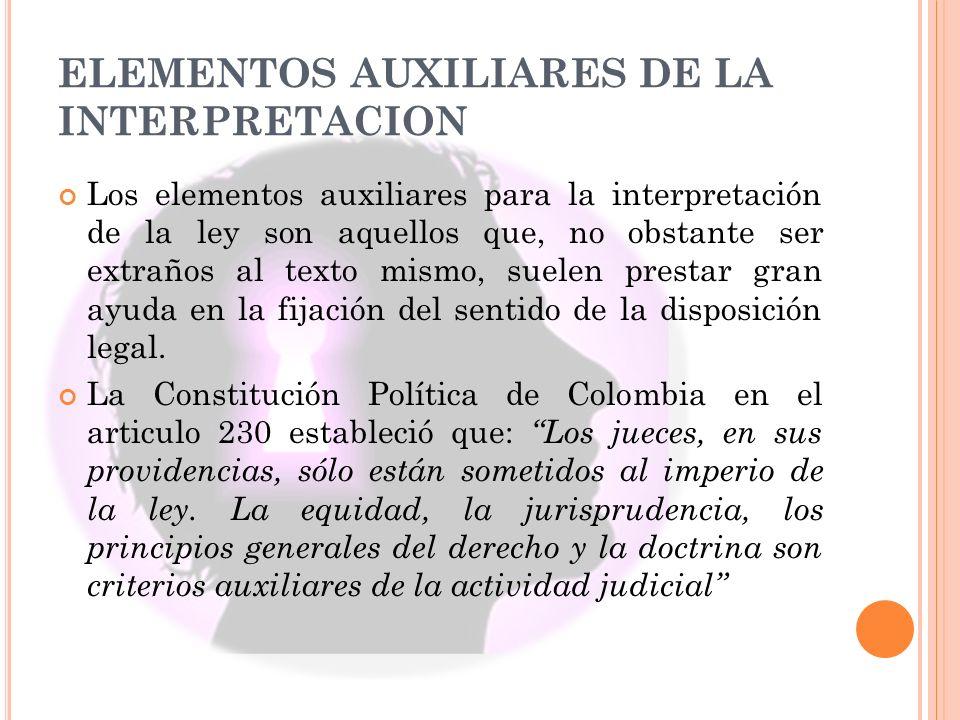 ELEMENTOS AUXILIARES DE LA INTERPRETACION Los elementos auxiliares para la interpretación de la ley son aquellos que, no obstante ser extraños al text