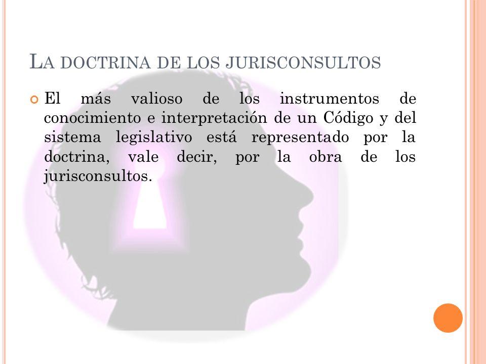 L A DOCTRINA DE LOS JURISCONSULTOS El más valioso de los instrumentos de conocimiento e interpretación de un Código y del sistema legislativo está representado por la doctrina, vale decir, por la obra de los jurisconsultos.