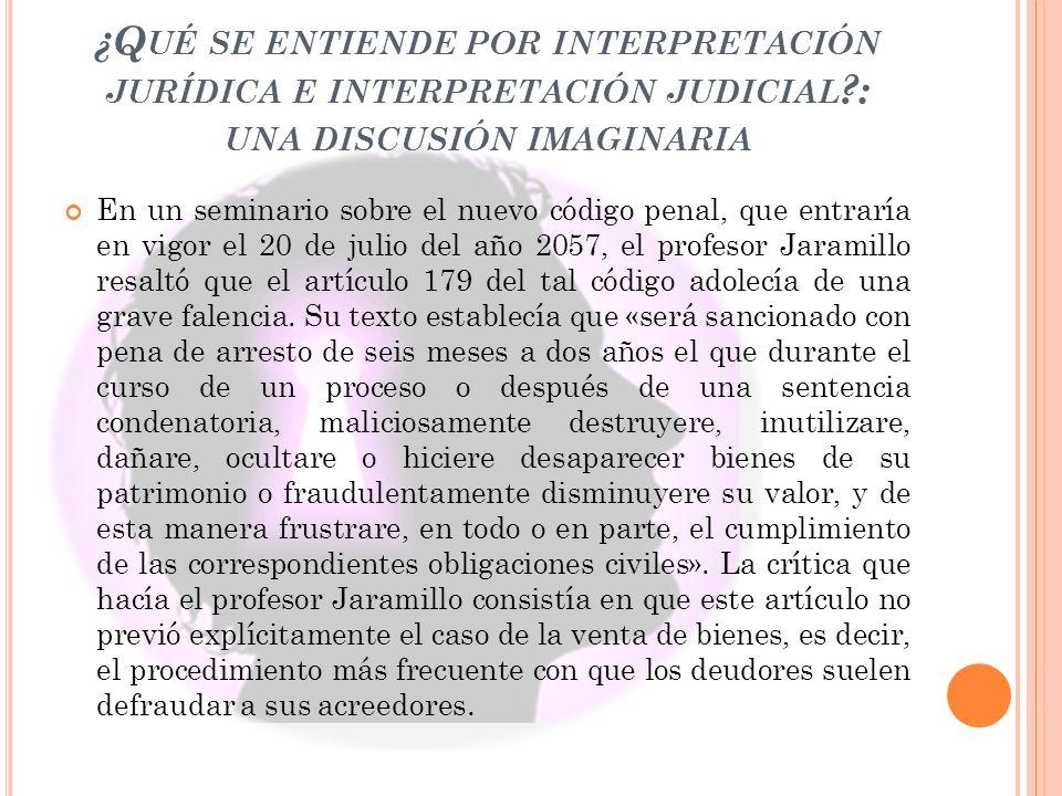 ¿Q UÉ SE ENTIENDE POR INTERPRETACIÓN JURÍDICA E INTERPRETACIÓN JUDICIAL ?: UNA DISCUSIÓN IMAGINARIA En un seminario sobre el nuevo código penal, que entraría en vigor el 20 de julio del año 2057, el profesor Jaramillo resaltó que el artículo 179 del tal código adolecía de una grave falencia.