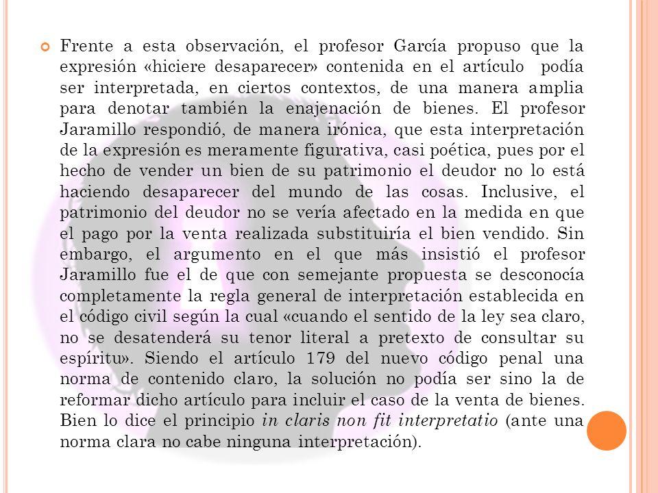Frente a esta observación, el profesor García propuso que la expresión «hiciere desaparecer» contenida en el artículo podía ser interpretada, en ciertos contextos, de una manera amplia para denotar también la enajenación de bienes.