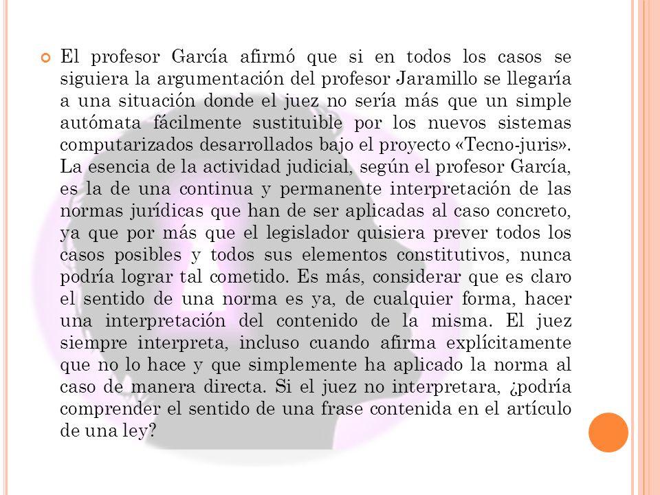El profesor García afirmó que si en todos los casos se siguiera la argumentación del profesor Jaramillo se llegaría a una situación donde el juez no s