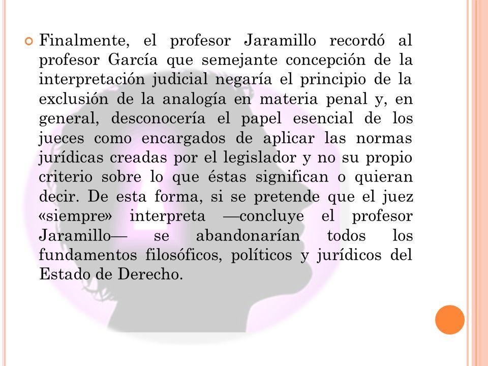 Finalmente, el profesor Jaramillo recordó al profesor García que semejante concepción de la interpretación judicial negaría el principio de la exclusi