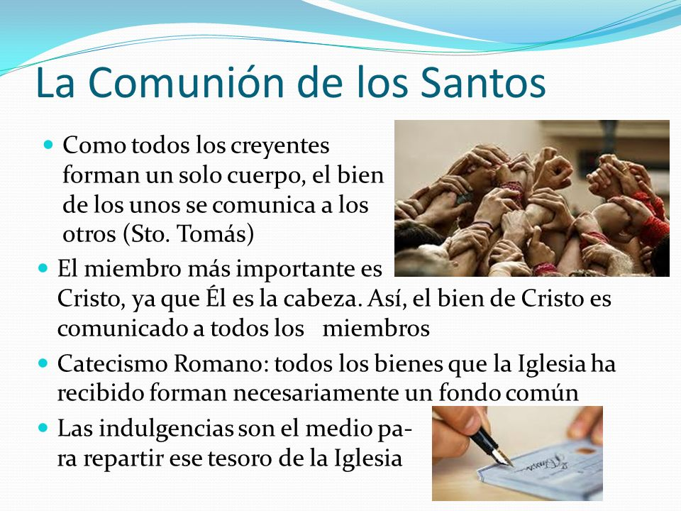 La Comunión de los Santos El miembro más importante es Cristo, ya que Él es la cabeza. Así, el bien de Cristo es comunicado a todos los miembros Catec