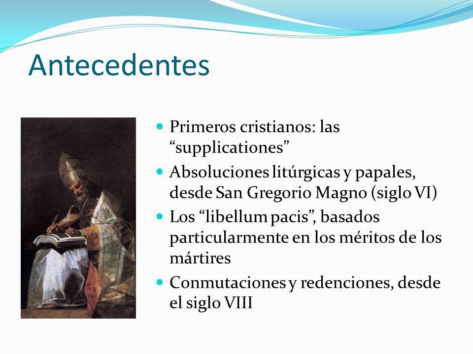 Antecedentes Primeros cristianos: las supplicationes Absoluciones litúrgicas y papales, desde San Gregorio Magno (siglo VI) Los libellum pacis, basados particularmente en los méritos de los mártires Conmutaciones y redenciones, desde el siglo VIII