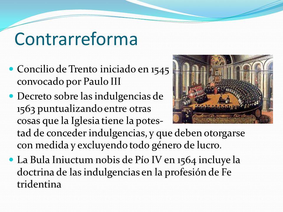 Contrarreforma Concilio de Trento iniciado en 1545 convocado por Paulo III Decreto sobre las indulgencias de 1563 puntualizando entre otras cosas que la Iglesia tiene la potes- tad de conceder indulgencias, y que deben otorgarse con medida y excluyendo todo género de lucro.