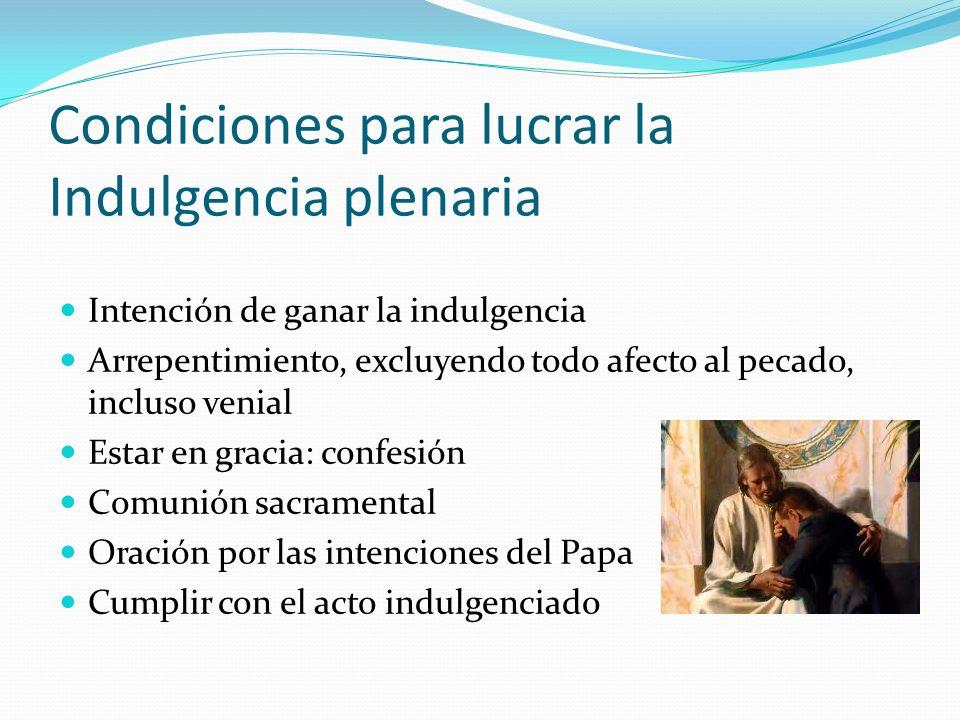Condiciones para lucrar la Indulgencia plenaria Intención de ganar la indulgencia Arrepentimiento, excluyendo todo afecto al pecado, incluso venial Estar en gracia: confesión Comunión sacramental Oración por las intenciones del Papa Cumplir con el acto indulgenciado