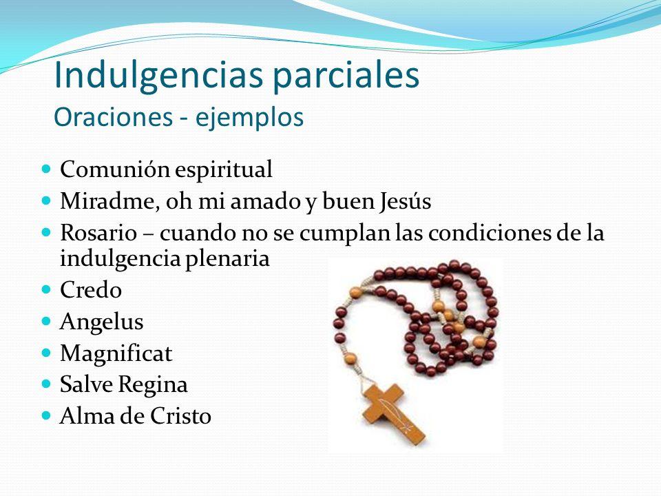 Indulgencias parciales Oraciones - ejemplos Comunión espiritual Miradme, oh mi amado y buen Jesús Rosario – cuando no se cumplan las condiciones de la indulgencia plenaria Credo Angelus Magnificat Salve Regina Alma de Cristo