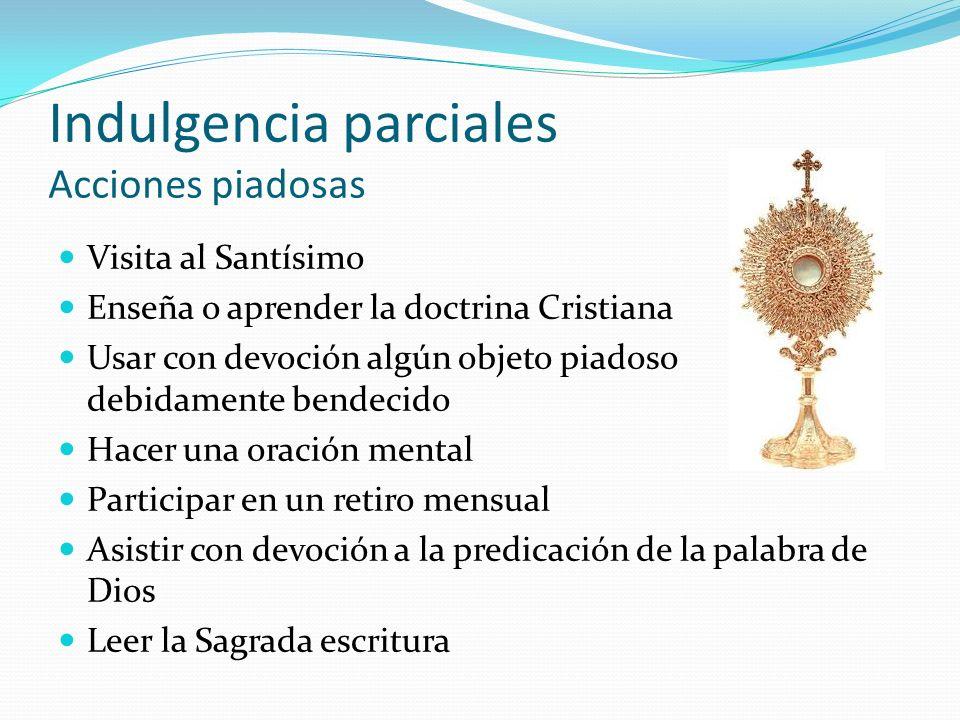 Indulgencia parciales Acciones piadosas Visita al Santísimo Enseña o aprender la doctrina Cristiana Usar con devoción algún objeto piadoso debidamente