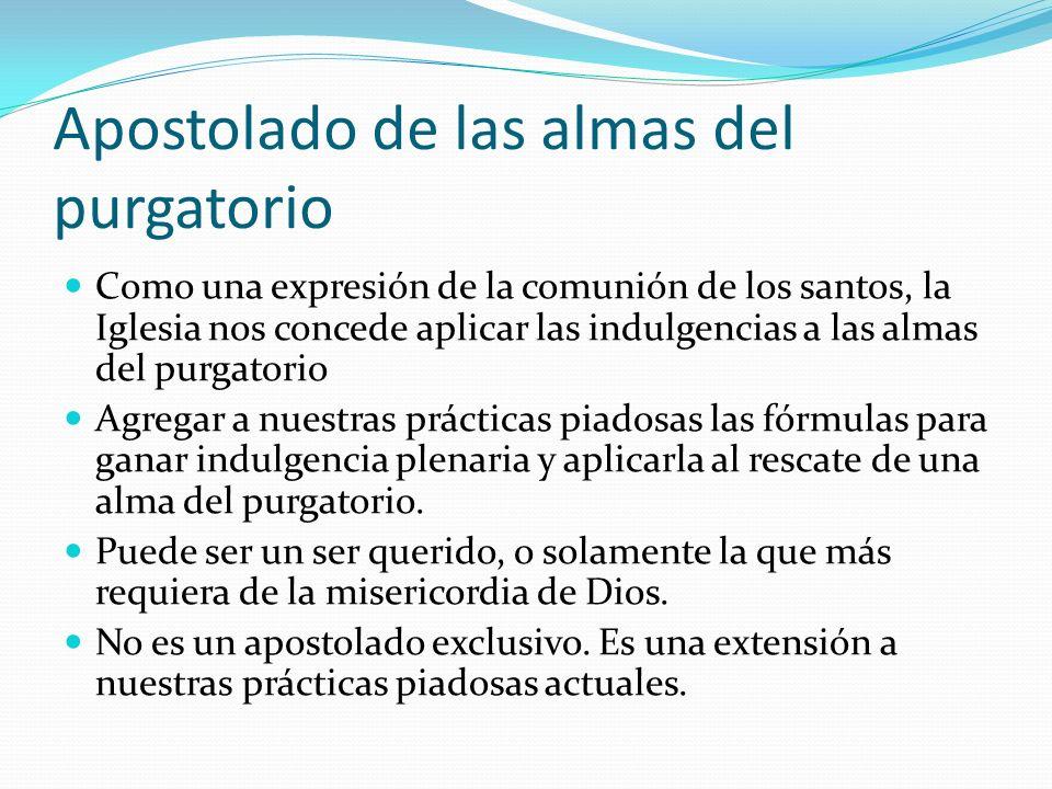 Apostolado de las almas del purgatorio Como una expresión de la comunión de los santos, la Iglesia nos concede aplicar las indulgencias a las almas de