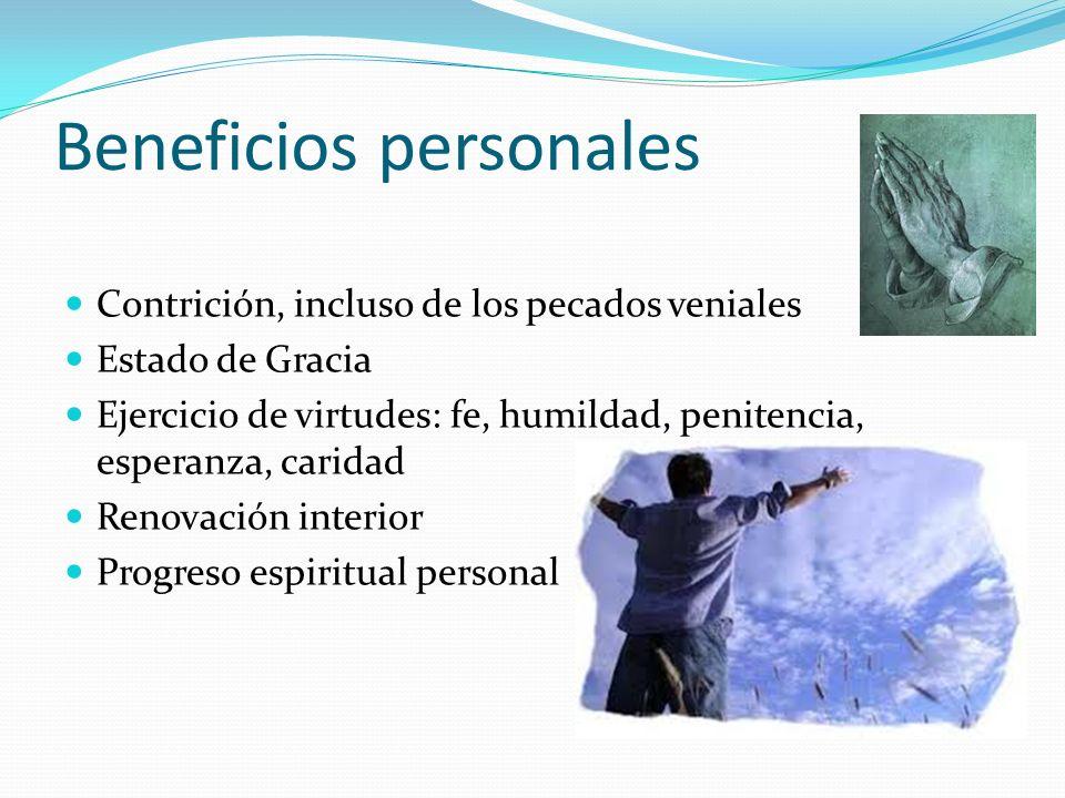 Beneficios personales Contrición, incluso de los pecados veniales Estado de Gracia Ejercicio de virtudes: fe, humildad, penitencia, esperanza, caridad Renovación interior Progreso espiritual personal