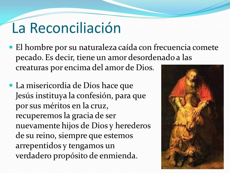 La Reconciliación El hombre por su naturaleza caída con frecuencia comete pecado. Es decir, tiene un amor desordenado a las creaturas por encima del a
