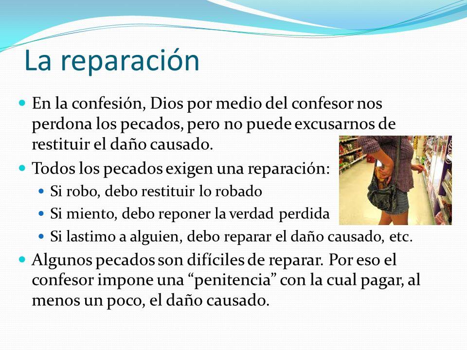 La reparación En la confesión, Dios por medio del confesor nos perdona los pecados, pero no puede excusarnos de restituir el daño causado. Todos los p