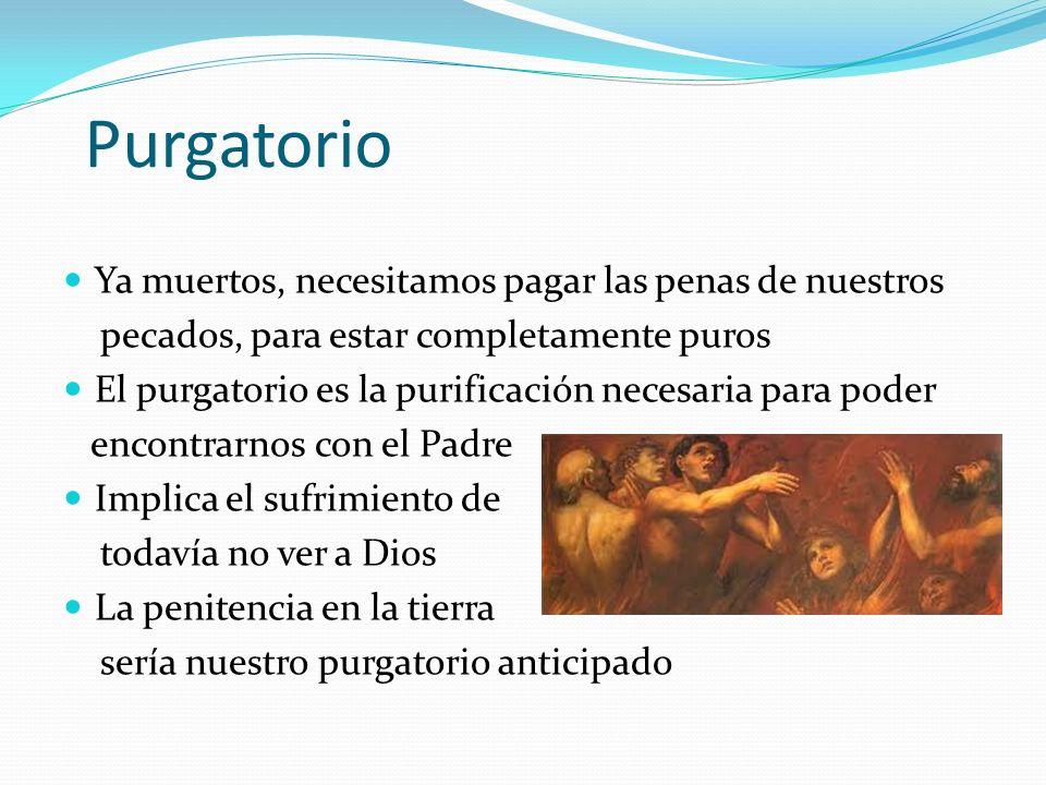Purgatorio Ya muertos, necesitamos pagar las penas de nuestros pecados, para estar completamente puros El purgatorio es la purificación necesaria para poder encontrarnos con el Padre Implica el sufrimiento de todavía no ver a Dios La penitencia en la tierra sería nuestro purgatorio anticipado