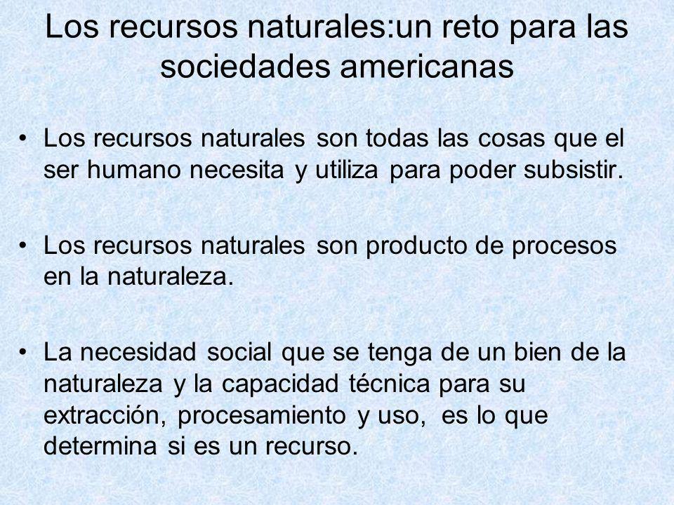 Los recursos naturales:un reto para las sociedades americanas Los recursos naturales son todas las cosas que el ser humano necesita y utiliza para pod
